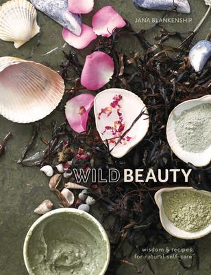 Wild Beauty - Wisdom & Recipes for Natural Self-Care