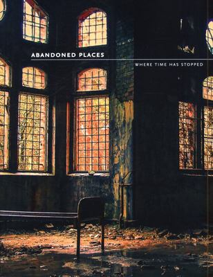 Abandoned Places - 60 Stories of Places Where Time Stopped