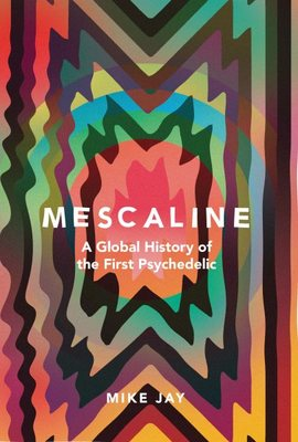 Mescaline - A Global History of the First Psychedelic