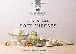 How to Make Soft Cheeses: Methods, Recipes and Tips for Making Artisan Soft Cheeses at Home