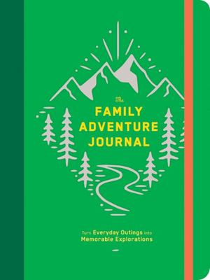 The Family Adventure Journal - 52 Fun and Easy Activities to Turn Everyday Outings into Memorable Explorations