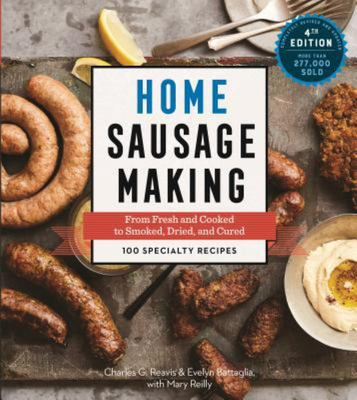 Home Sausage Making, 4th Edition - From Fresh and Cooked to Smoked, Dried, and Cured: 100 Specialty Recipes