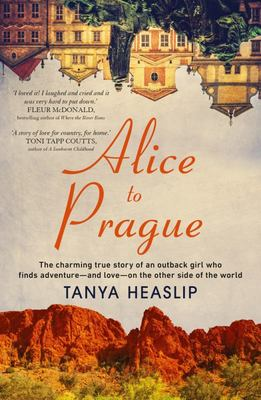 Alice to Prague - The Charming True Story of an Outback Girl Who Finds Adventure - and Love - on the Other Side of the World