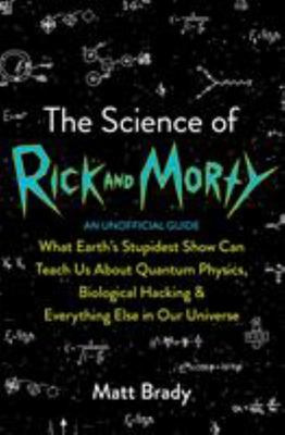 The Science of Rick and Morty - What Earth's Stupidest Show Can Teach Us about Quantum Physics, Biological Hacking and Everything Else in Our Universe