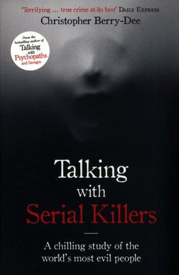 Talking with Serial Killers - The Most Evil Men in the World Tell Their Own Stories