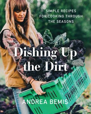 Dishing up the Dirt - Simple Recipes for Cooking Through the Seasons