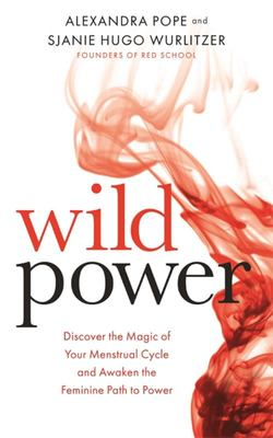 Wild Power - Discover the Magic of Your Menstrual Cycle and Awaken the Feminine Path to Power
