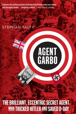 Agent Garbo - The Brilliant, Eccentric Secret Agent Who Tricked Hitler and Saved D-Day