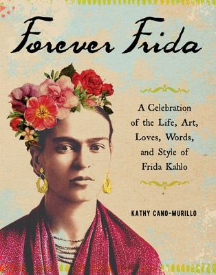 Forever Frida: Celebration of the Life, Art, Loves, Words, and Style of Frida Kahlo