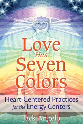 Love Has Seven Colors - Heart-Centered Practices for the Energy Centers