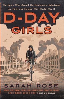 D-Day Girls - The Spies Who Armed the Resistance, Sabotaged the Nazis, and Helped Win World War II
