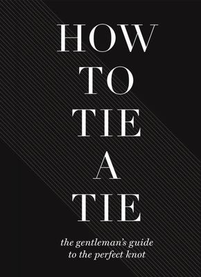 How to Tie a Tie - The Gentleman's Guide to the Perfect Knot