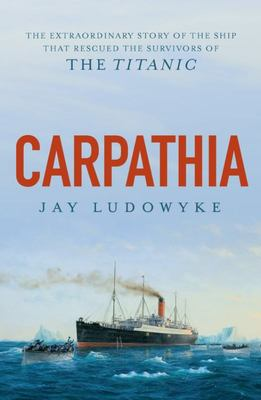 Carpathia - The Extraordinary Story of the Ship That Rescued the Survivors of the Titanic