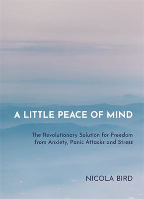 A Little Peace of Mind: Freedom from Anxiety, Panic Attacks and Stress