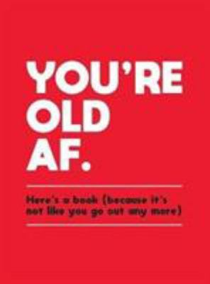 You're Old AF - Here's a Book (Because It's Not Like You Go Out Any More)