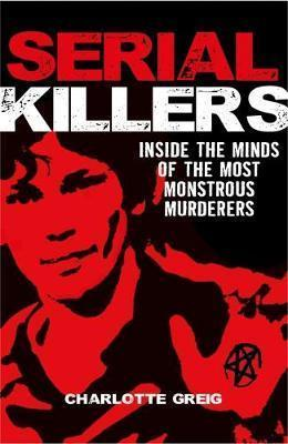 SERIAL KILLERS INSIDE THE MINDS OF THE MOST MONSTROUS MURDERERS