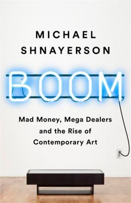 Boom - The Megadealers Behind the Irresistible Rise of the Contemporary Art Market