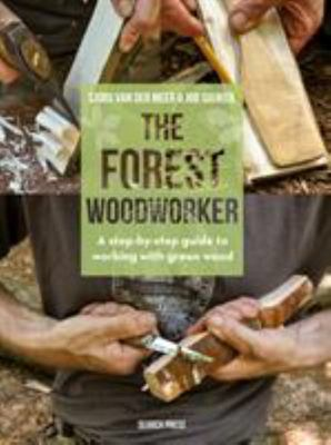 The Forest Woodworker - A Step-By-Step Guide to Working with Green Wood
