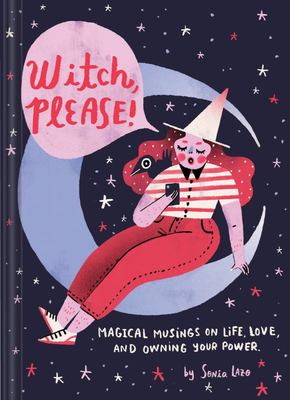 Witch, Please: Magical Musings on Life, Love, and Owning Your Power
