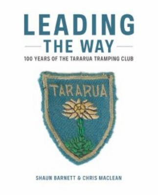 Leading the Way : 100 Years Of Tararua Tramping Club