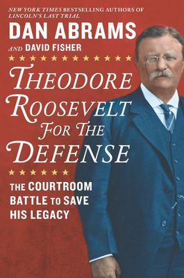Theodore Roosevelt for the Defense - The Courtroom Battle to Save His Legacy