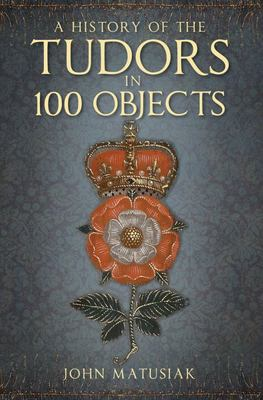 A History of the the Tudors in 100 Objects