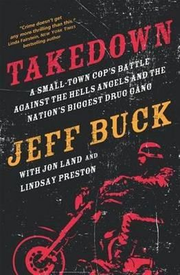 Takedown: A Small-Town Cop's Battle Against the Hells Angels and the Nation's Biggest Drug Gang: A Small-Town Cop's Battle Against the Hells Angels and the Nation's Biggest Drug Gang