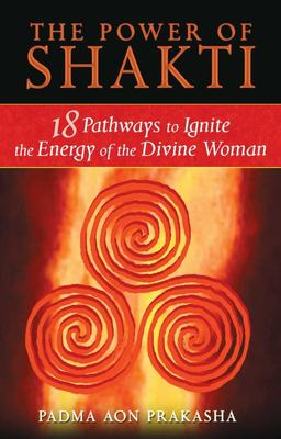 The Power of Shakti: 18 Pathways to Ignite the Energy of the Divine Woman