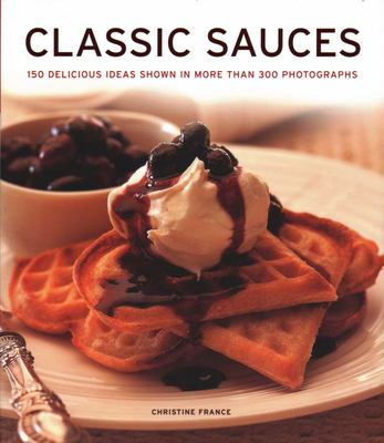 Classic Sauces - 150 Delicious Ideas Shown in More Than 300 Photographs