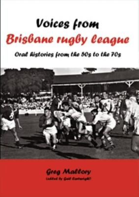 Voices from Brisbane Rugby league - Oral histories from the 50s to the 70s