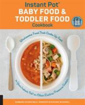 Instant Baby Food and Toddler Food Cookbook - Wholesome Food That Cooks up Fast in Your Instant Pot or Other Electric Pressure Cooker