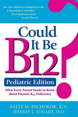 Could It Be B12? - What Every Parent Needs to Know about Vitamin B12 Deficiency