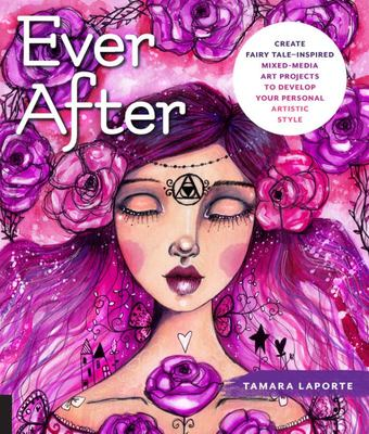 Ever After - Create Fairy Tale-Inspired Mixed-Media Art Projects to Develop Your Personal Artistic Style