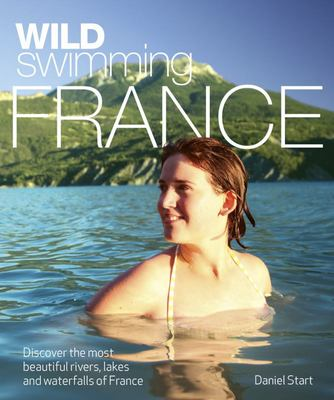 Wild Swimming France - Discover the Most Beautiful Rivers, Lakes and Waterfalls of France