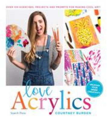 Love Acrylics - Over 100 Exercises, Projects and Prompts for Making Cool Art!
