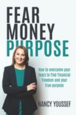 Fear Money Purpose - How to Overcome Your Fears to Find Financial Freedom and Your True Purpose