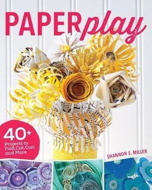 Paperplay: 40+ Projects to Fold, Cut, Curl and More
