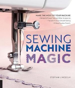 Sewing Machine MagicMake the Most of Your Machine--Demystify Presser Feet and Other Accessories * Tips and Tricks for Smooth Sewing * 10 Easy, Creative Projects