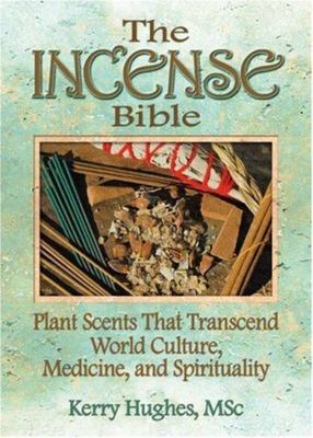 The Incense Bible - Plant Scents That Transcend World Culture, Medicine, and Spirituality