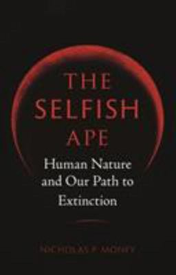 The Selfish Ape - Human Nature and Our Path to Extinction