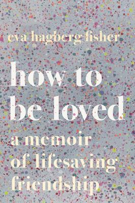 How to Be Loved - A Memoir of Lifesaving Friendship