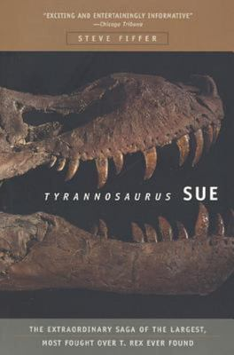Tyrannosaurus Sue - The Extraordinary Saga of the Largest, Most Fought over T Rex Ever Found