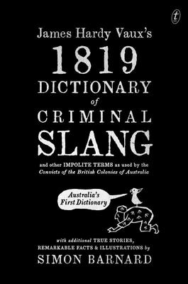 James Hardy Vaux's 1819 Dictionary of Criminal Slang and Other Impolite terms as Used by the Convicts of the British Colonies of Australia