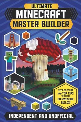 Ultimate Minecraft Master Builder: Create 30 awesome builds!