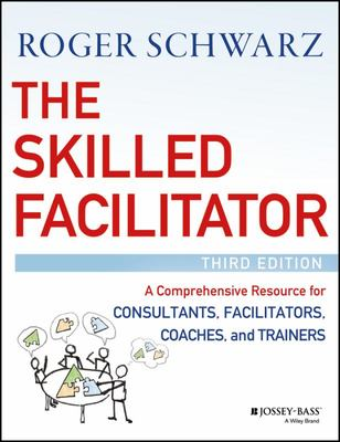 The Skilled Facilitator - A Comprehensive Resource for Consultants, Facilitators, Managers, Trainers, and Coaches, Third Edition