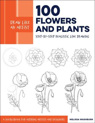 Draw Like an Artist: 100 Flowers and Plants - Step-By-Step Realistic Line Drawing * a Sketchbook for Aspiring Artists and Designers