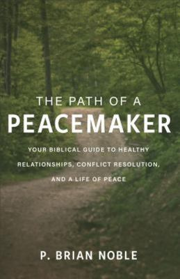 The Path of a Peacemaker - Your Biblical Guide to Healthy Relationships, Conflict Resolution, and a Life of Peace