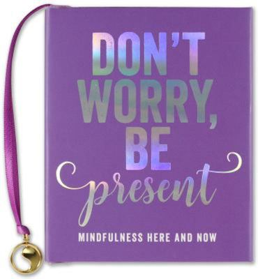 Don't Worry. Be Present