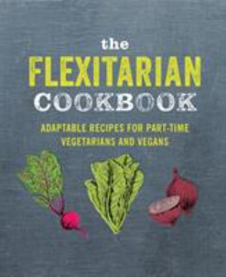 The Flexitarian Cookbook - Ingeniously Adaptable Recipes for Part-Time Vegetarians