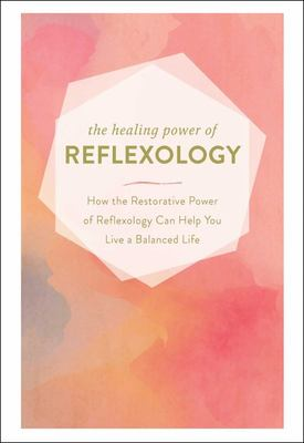 The Healing Power of Reflexology: How the Ancient Power of Reflexology Can Help You Live a Balanced Life
